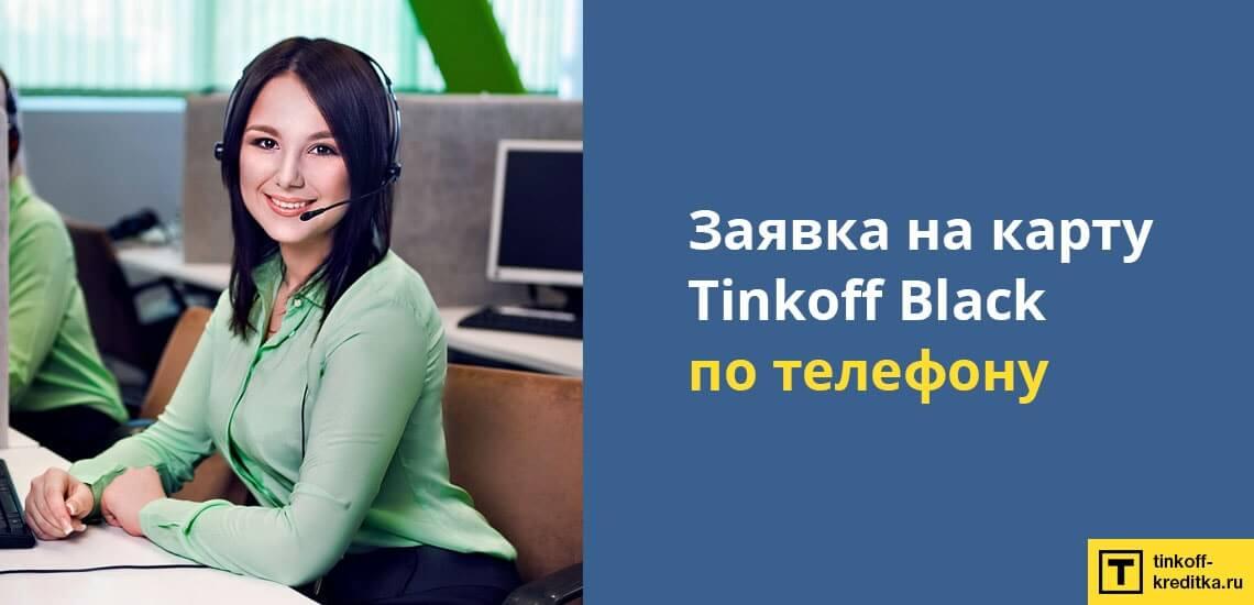 Заявку на карту TInkoff Black можно оформить по телефону, позвонив оператору по бесплатному номеру