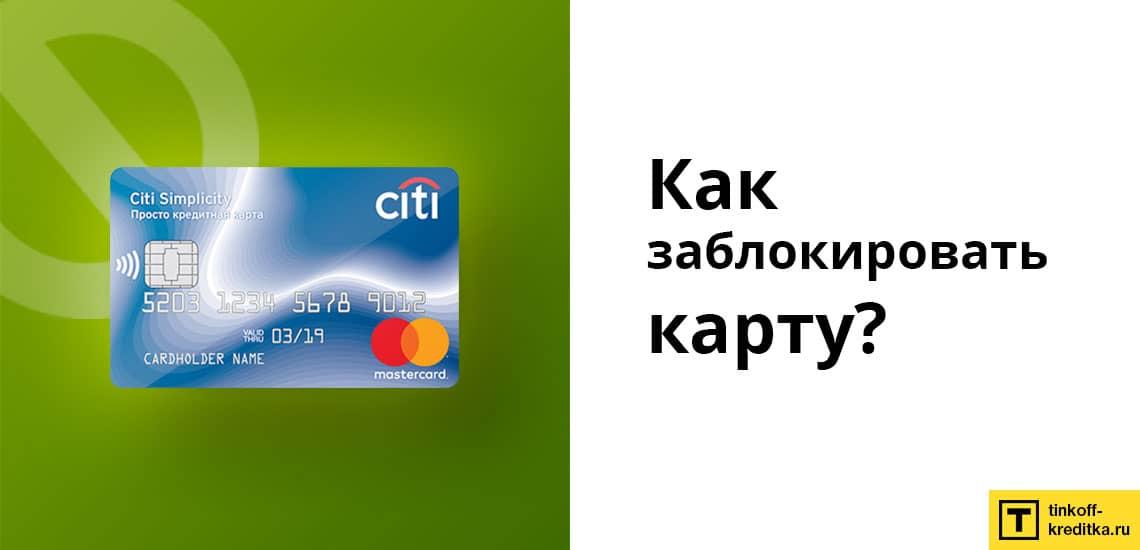 Заблокировать кредитку Просто Ситибанка можно в Интернет-банке, по телефону или лично в отделении Citibank