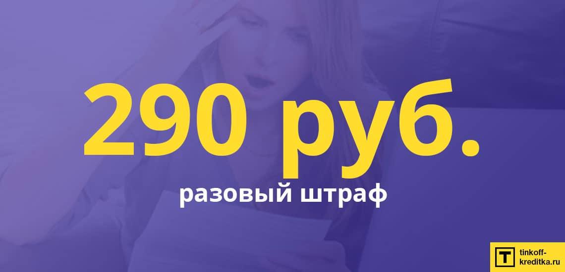 Размер штрафа не несвоевременную оплату ежемесячного платежа равен 290 рублей