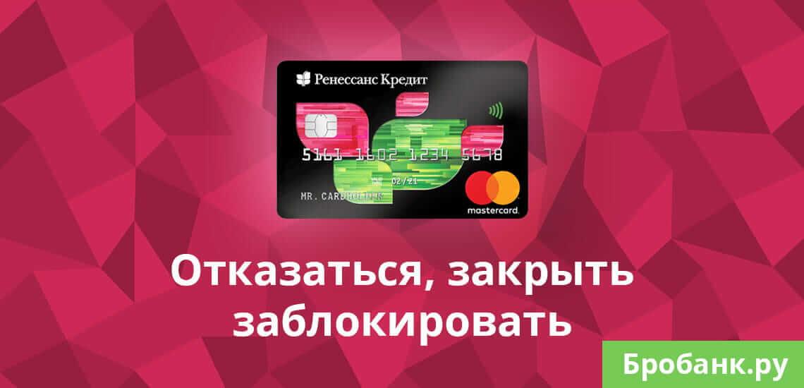 Отказаться от кредитной карты Ренессанс Кредит Банк и закрыть