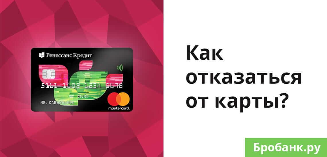 Для отказа от кредитки Ренессанс достаточно не забирать карточку в банке