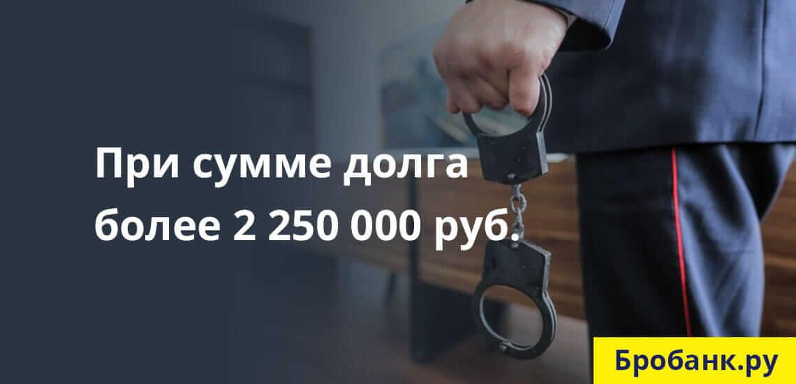 Уголовная ответственность - крайняя степень наказания, наступающая при сумме долга от 2 250 000 рублей