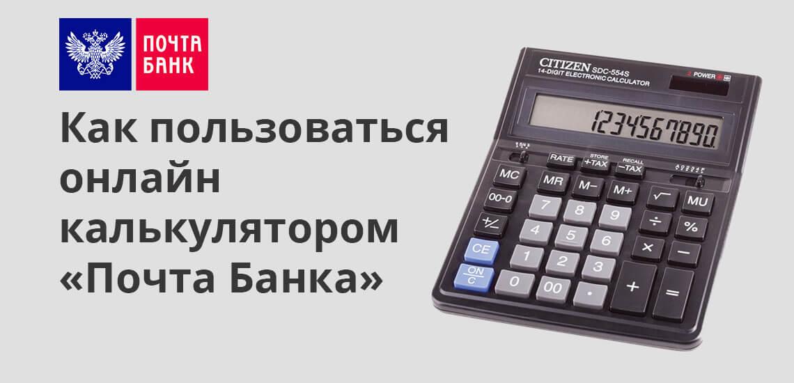 Как пользоваться онлайн-калькулятором «Почта Банка»