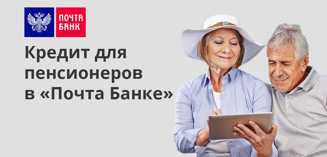 Кредит для пенсионеров в «Почта Банке»: условия, отзывы
