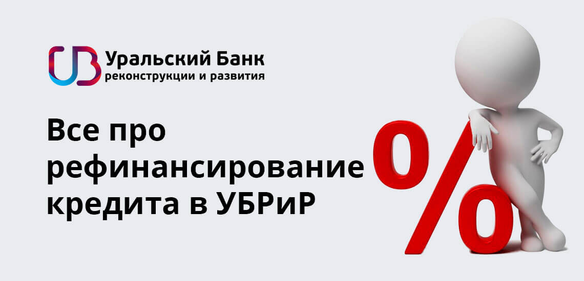 Все про рефинансирование кредита в УБРиР: ставки, условия в 2019