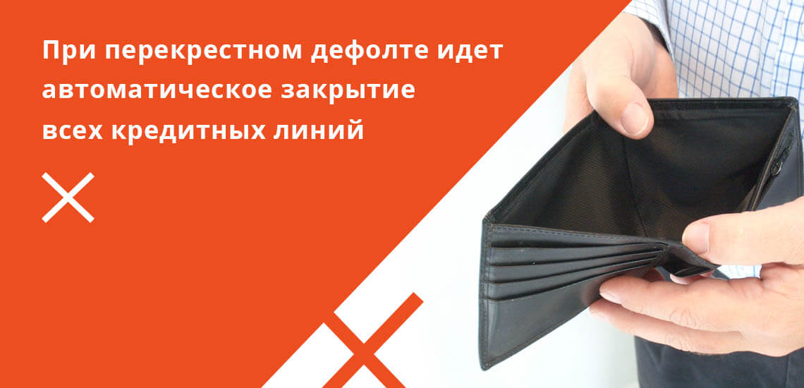 Под перекрестным дефолтом понимается автоматическое закрытие всех кредитных линий, при отказе заемщика погашать обязательства хотя бы по одной из них