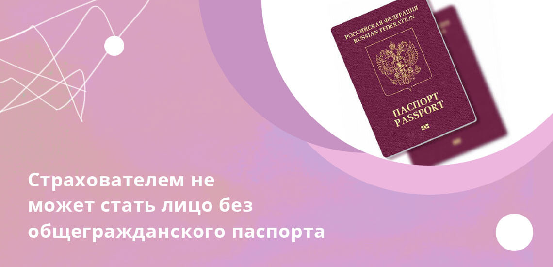 Лица, не имеющие общегражданского паспорта, не имеют права быть страхователями