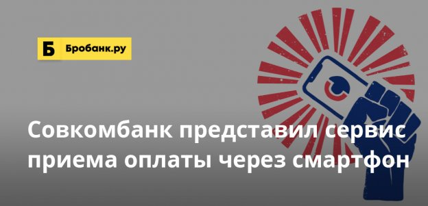 Совкомбанк представил сервис приема оплаты через смартфон