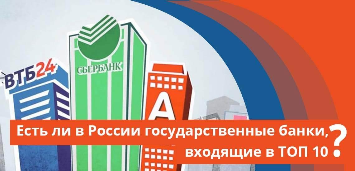 Есть ли в России государственные банки, входящие в ТОП 10