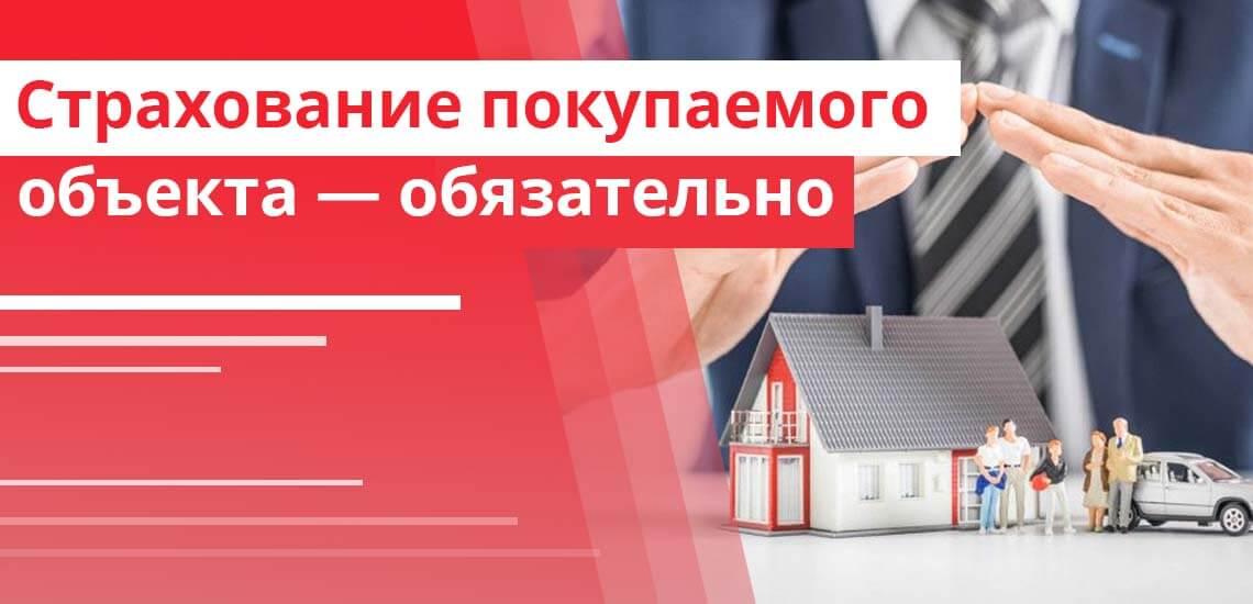 При выдаче ипотеки страхование покупаемого объекта - обязательное условие