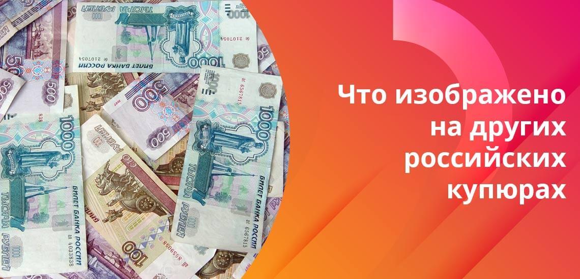 Каждая российская купюра, имеющаяся в обороте, посвящена тематике одного города или региона