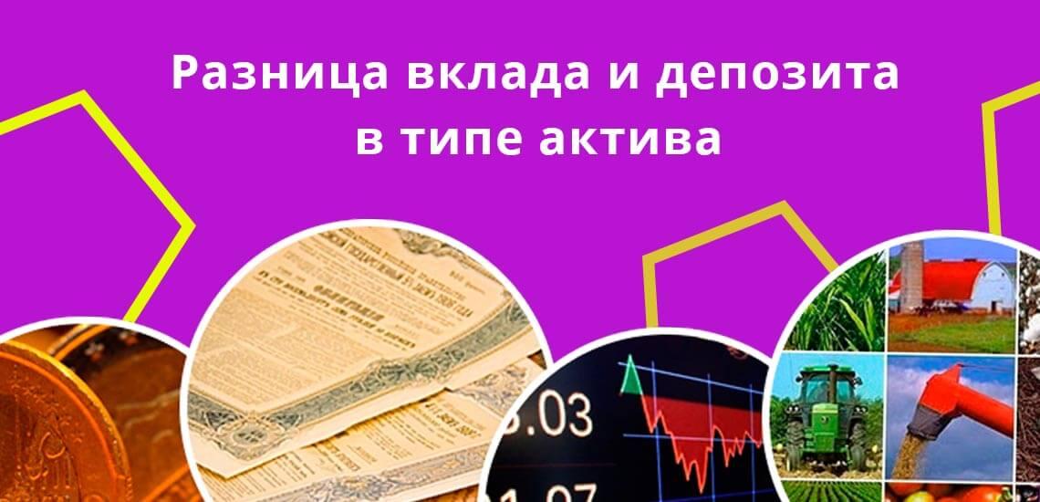 На вопрос в чем разница вклада и депозита главный ответ – тип актива, который составляет операцию