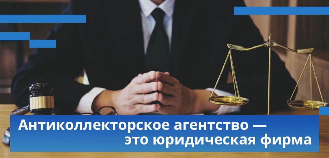 Антиколлекторское агентства - Это юридические фирмы, специализирующиеся на помощи кредитным должникам
