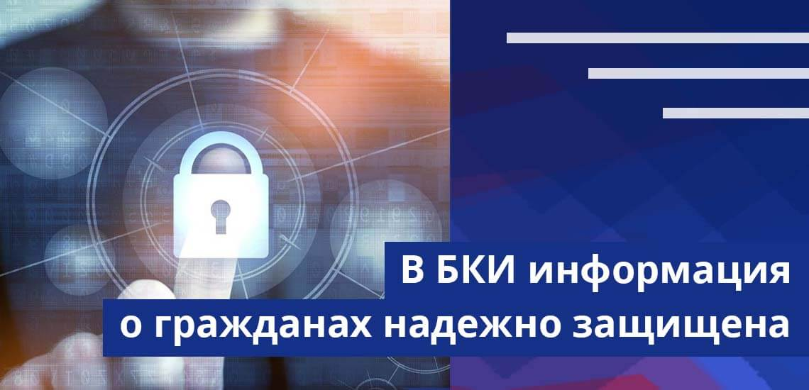 Несмотря на то, что БКИ - коммерческие организации, информация о гражданах надежно защищена и является достоверной