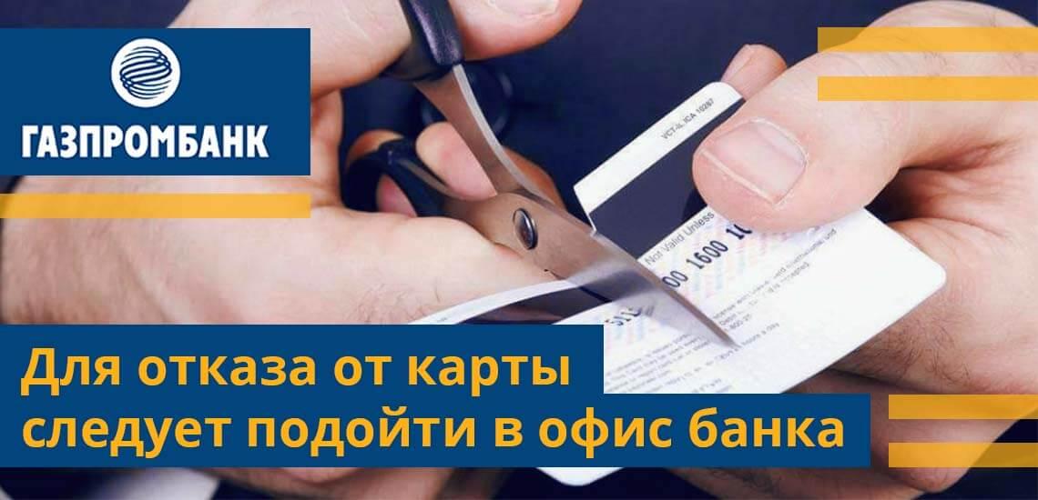 Для отказа после активации следует подойти в офис Газпромбанка в отдел обслуживания физических лиц
