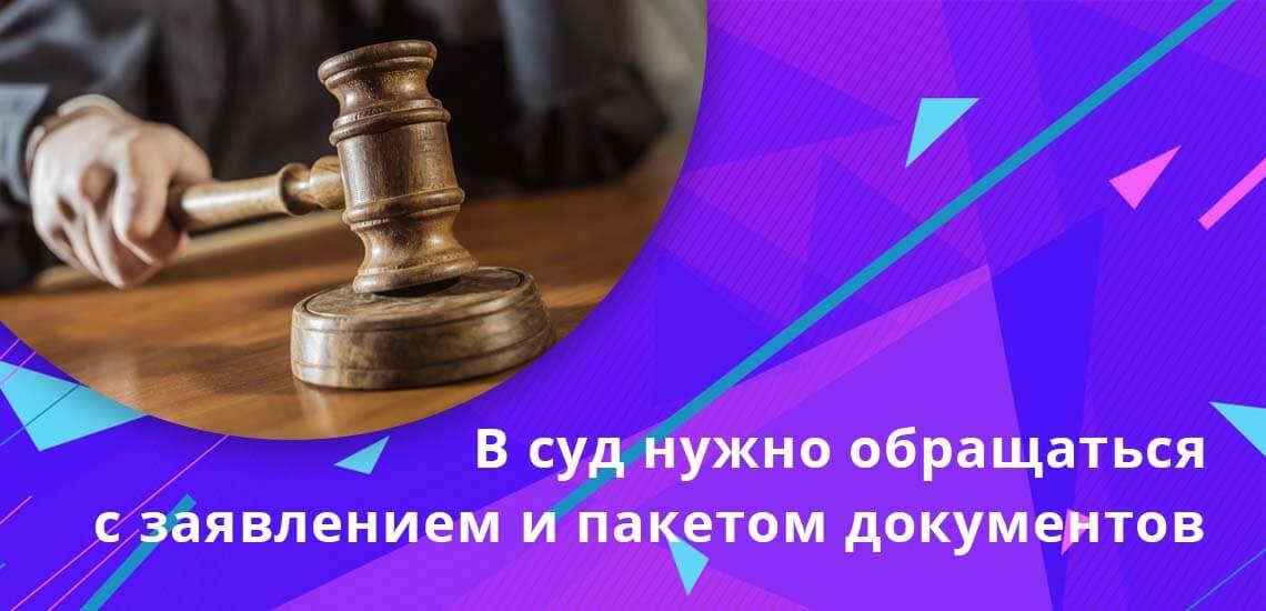 Собрав все необходимые документы, необходимо грамотно составить заявление и обратиться в суд