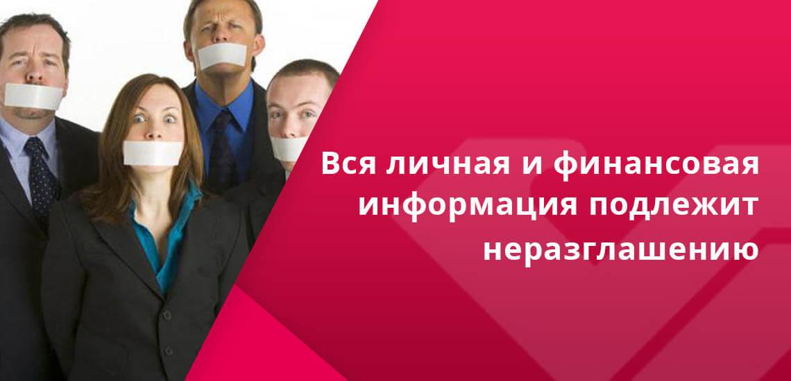 Вся личная и финансовая информация, которая поступает сотрудникам кредитных учреждений, подлежит неразглашению и защищается законом
