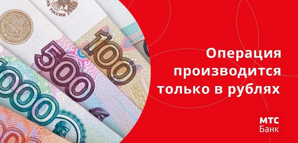Операция выполняется только в рублях, если какая-то из карт обслуживается в валюте, выполняется конвертация согласно текущему курсу МТС Банка