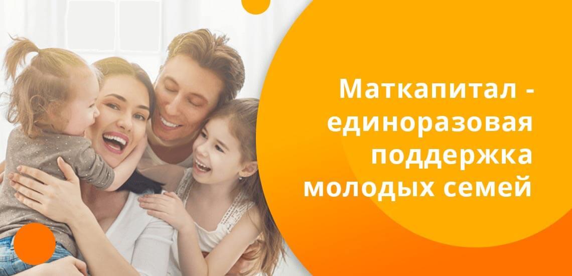 Материнский капитал - это единоразовая поддержка молодых семей