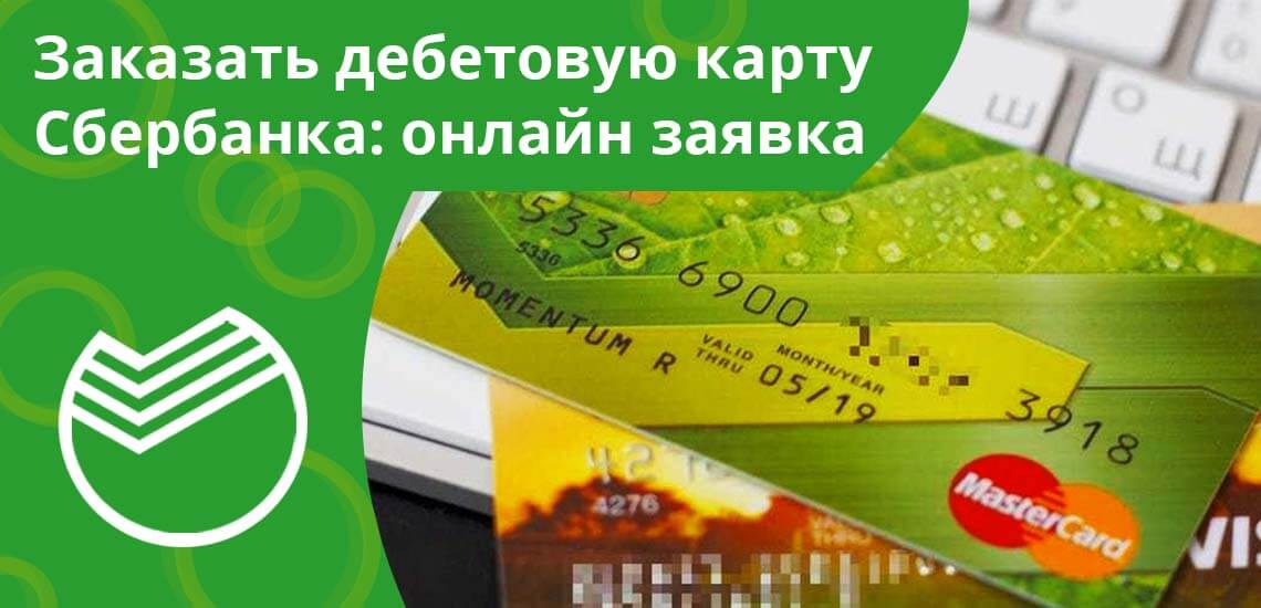 Заказать дебетовую карту Сбербанка: онлайн заявка