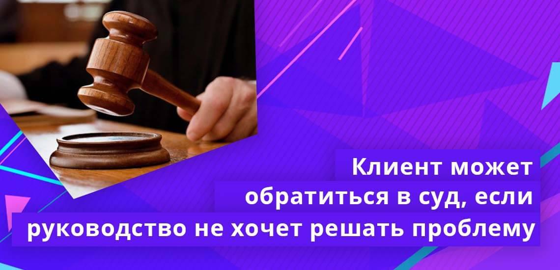 Если и руководство не принимает меры для скорейшего решения проблемы, клиент имеет полное право обратиться в суд