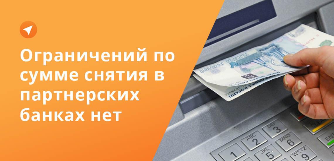 Если нужно снять большую сумму, удобнее пользоваться партнерским банкоматом, там таких ограничений нет