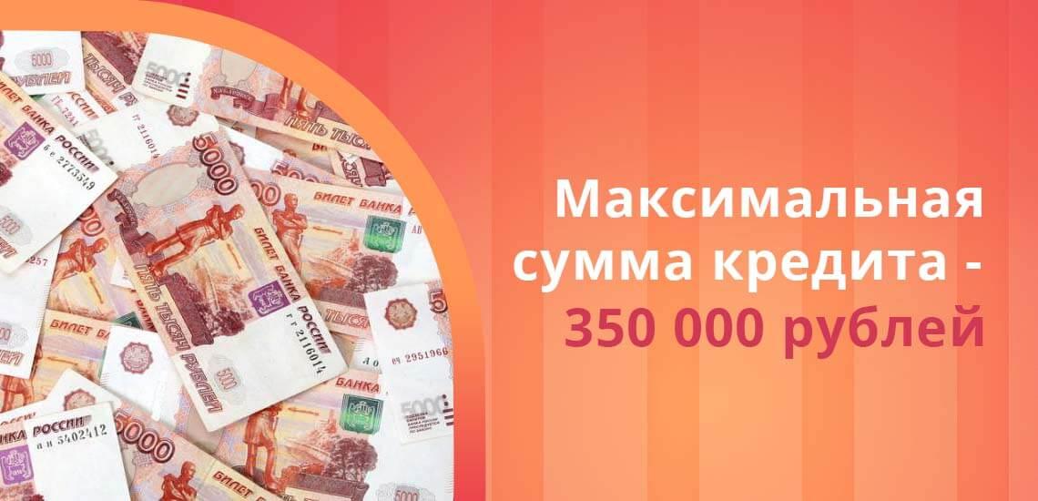 Максимальная сумма кредита  составляет 350 000 рублей