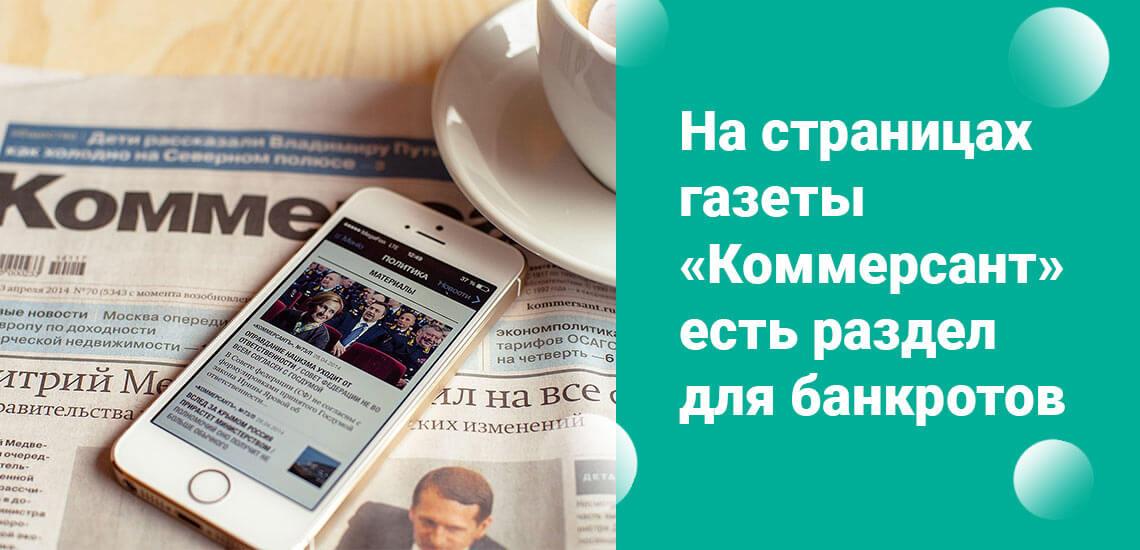Если нет возможности проверить новости в интернете, то на страницах газеты Коммерсант есть отдельная колонка для банкротов