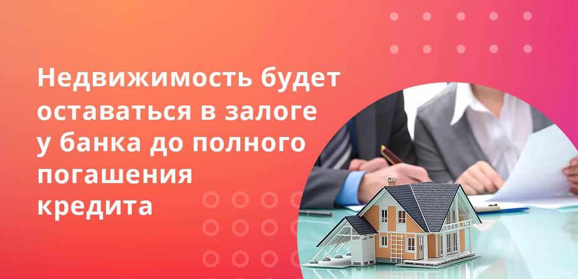 Недвижимость будет оставаться в залоге у банка вплоть до полного погашения ипотечного кредита