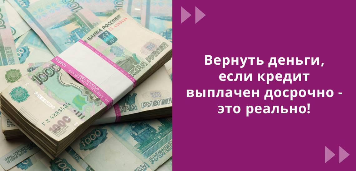 Вернуть деньги, если кредит выплачен досрочно - реально!