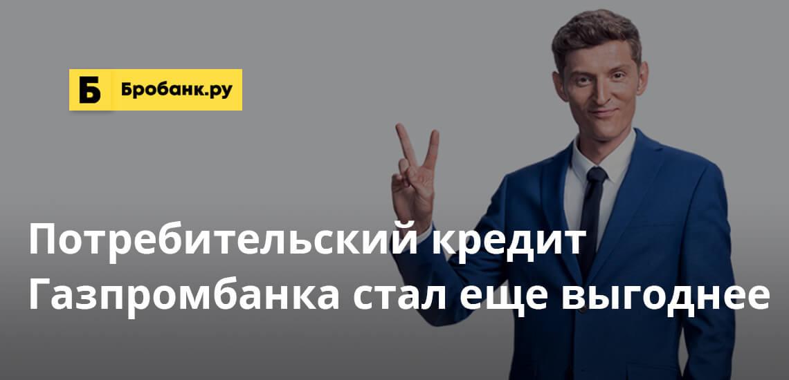 Потребительский кредит Газпромбанка стал еще выгоднее