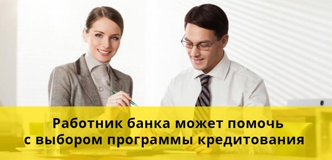 Работник банка может помочь с выбором программы кредитования, которая подойдет под ваши личные нужды