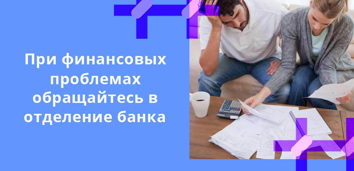 При финансовых проблемах обращайтесь в отделение банка, они заинтересованы в том, чтобы заемщик отдал основной долг