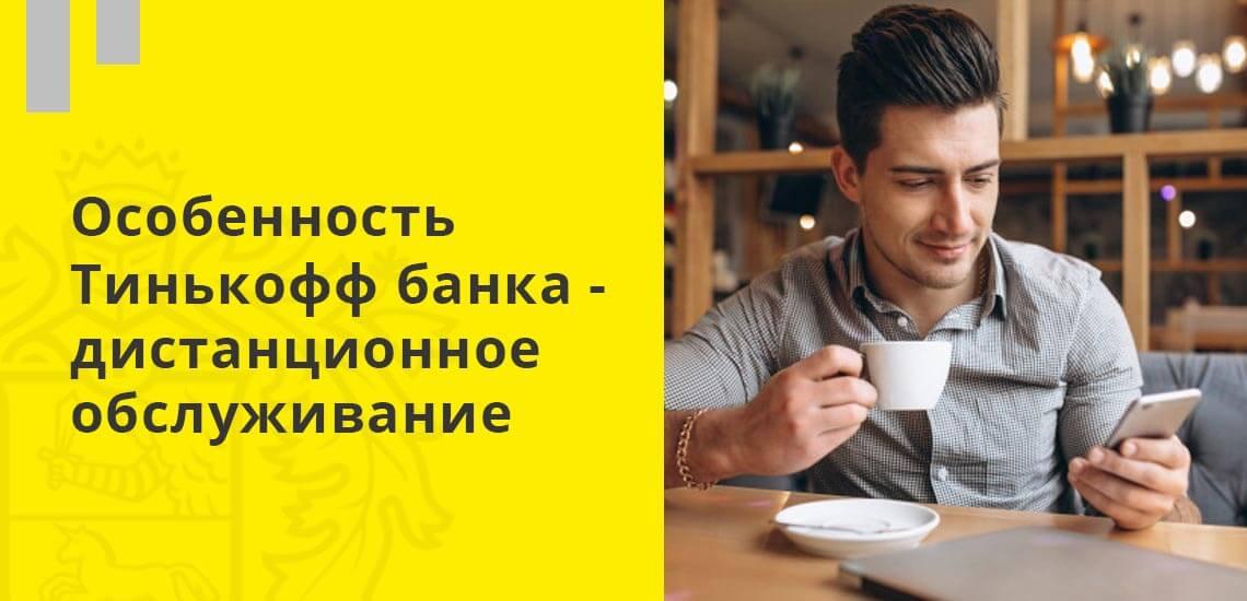 Особенность Тинькофф банка - дистанционное обслуживание, единственный офис банка находится в Москве