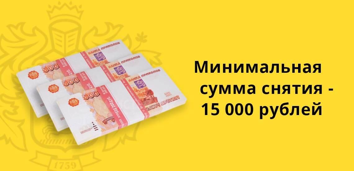 Минимальная сумма снятия - 15000 рублей, валюты 100 у.е.