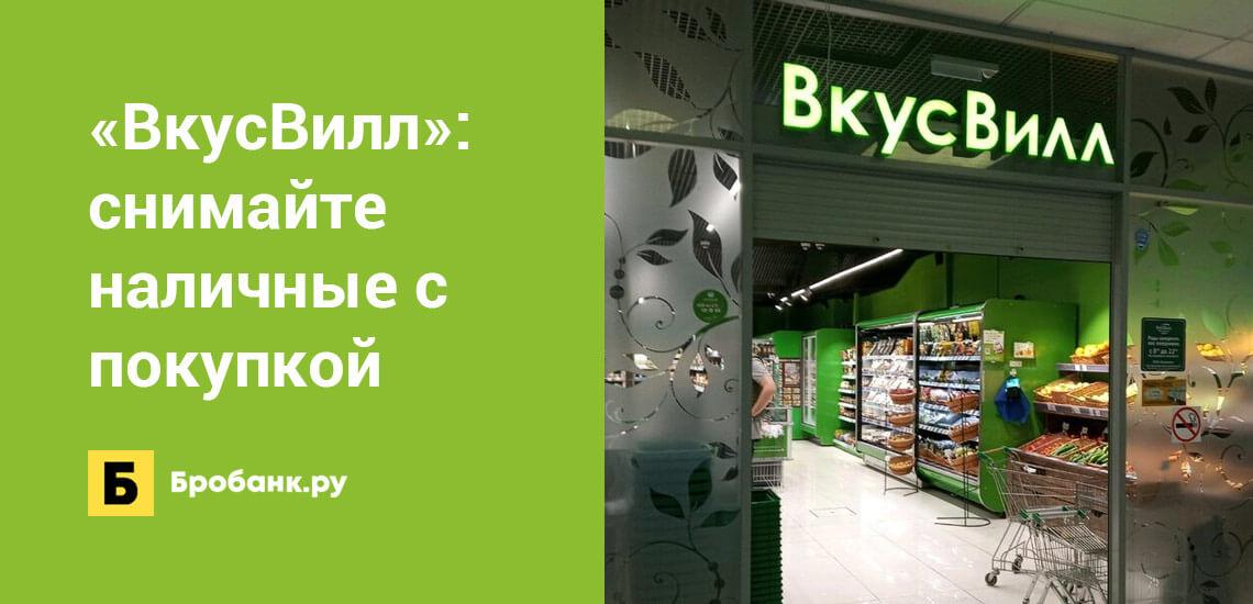 В магазинах ВкусВилл доступна услуга Наличные с покупкой