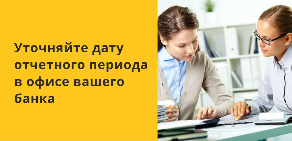 Уточняйте дату отчетного периода в офисе вашего банка