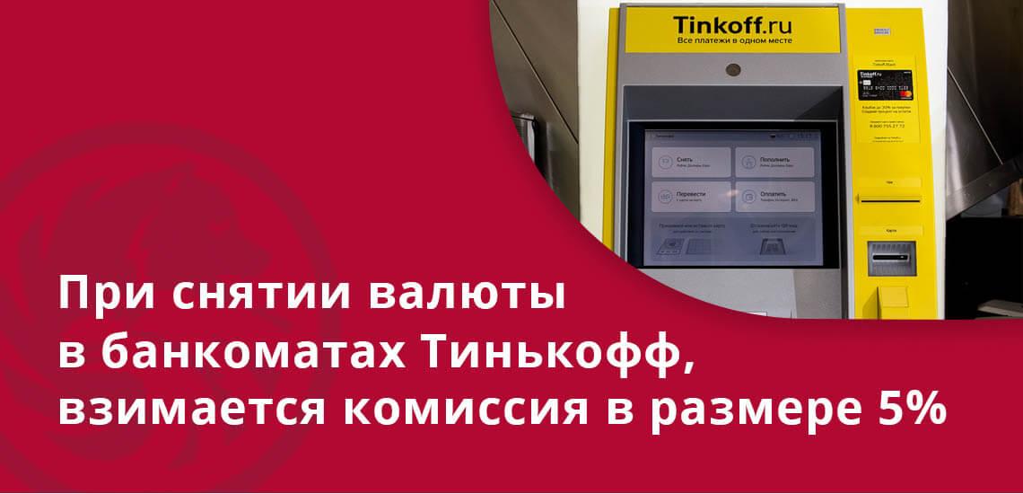 При снятие валюты в банкоматах Тинькофф, взимается комиссия в размере 5%