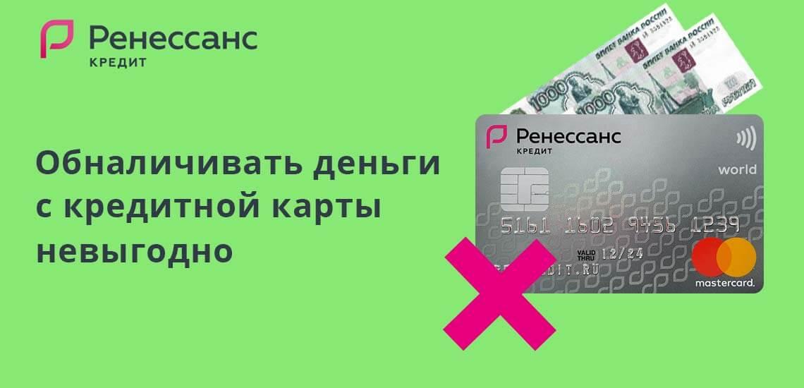 Обналичивать деньги с кредитной карты банка Ренессанс не волне выгодно