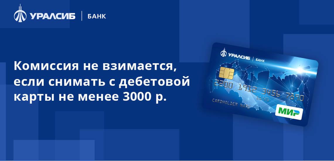 Комиссия не взимается, если снимать с дебетовой карты не менее 3000 рублей