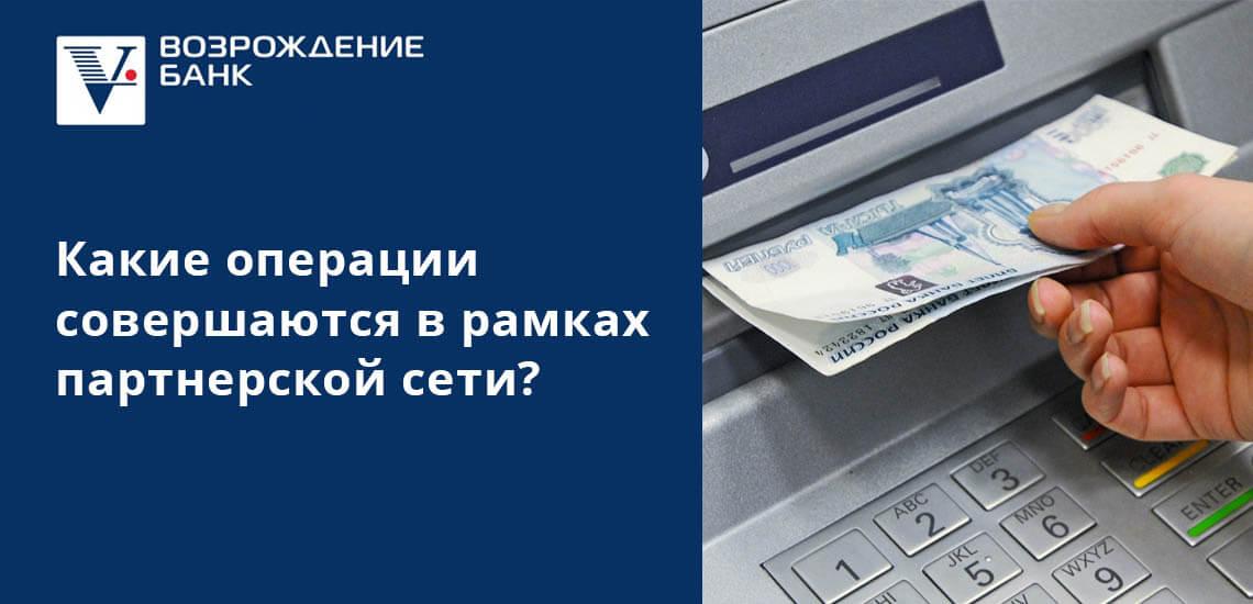 В рамках партнерской сети клиенты банка Возрождение могут: снимать наличные, оплачивать услуги, проверять баланс