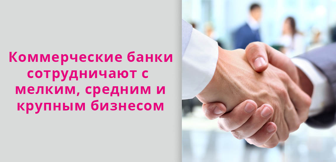 Коммерческие банки сотрудничают с мелким, средним и крупным бизнесом