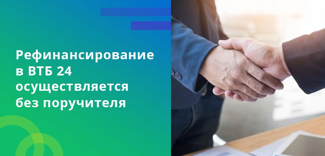 Рефинансирование в ВТБ 24 осуществляется без поручителя и залога
