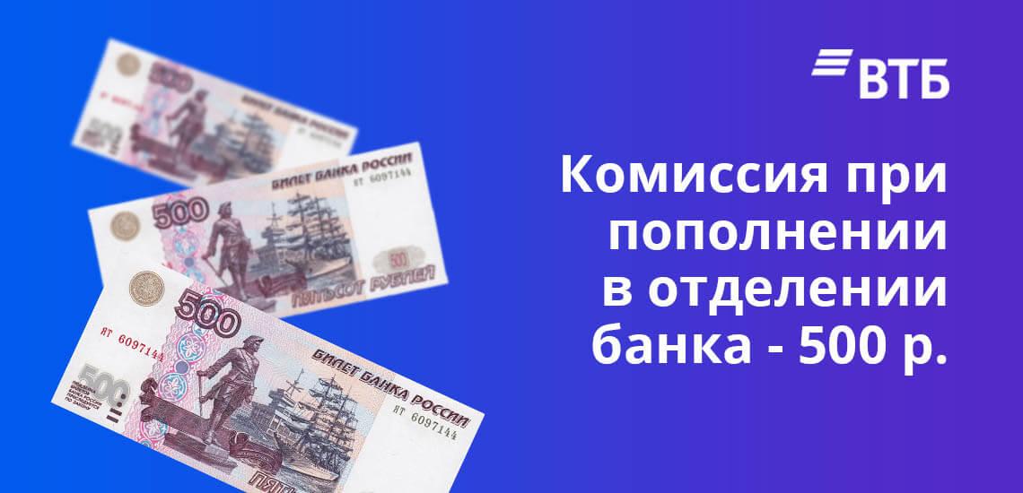 Комиссия при пополнении карты ВТБ в отделении банка взимается в размере 500 рублей