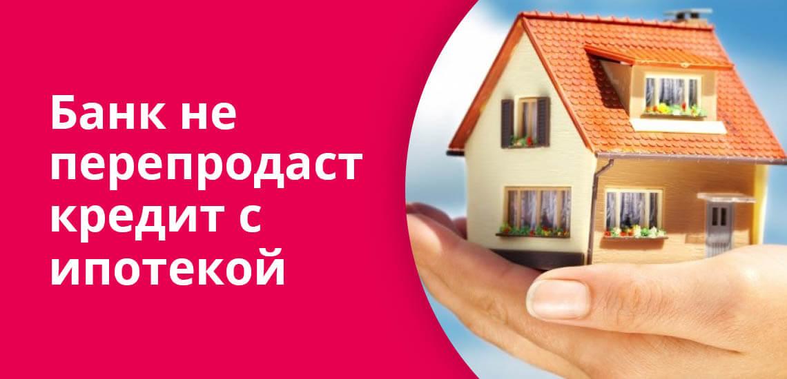 Банк не перепродаст кредит с ипотекой или залогом