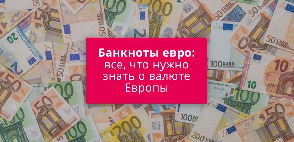 Банкноты евро: все, что нужно знать о валюте Европы