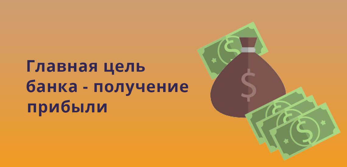 Главная цель любого банка - получение прибыли