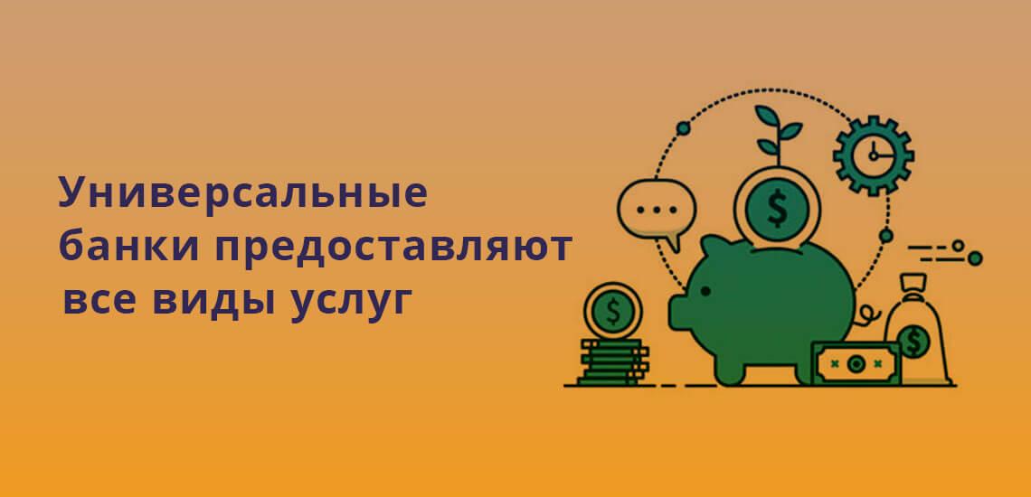 Универсальные банки предоставляют все виды банковских услуг