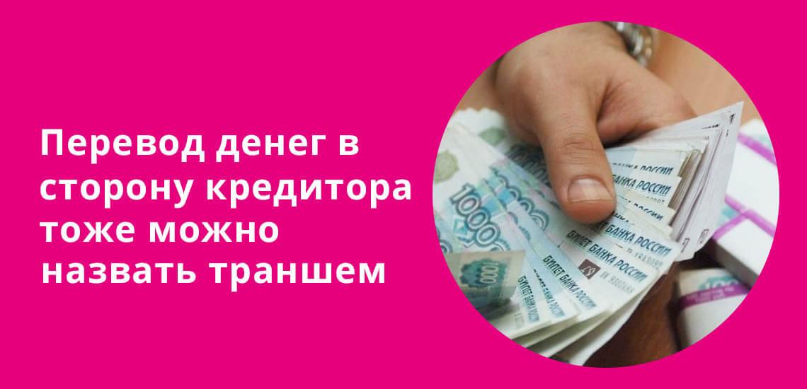 Перевод денег в сторону кредитора тоже можно назвать траншем