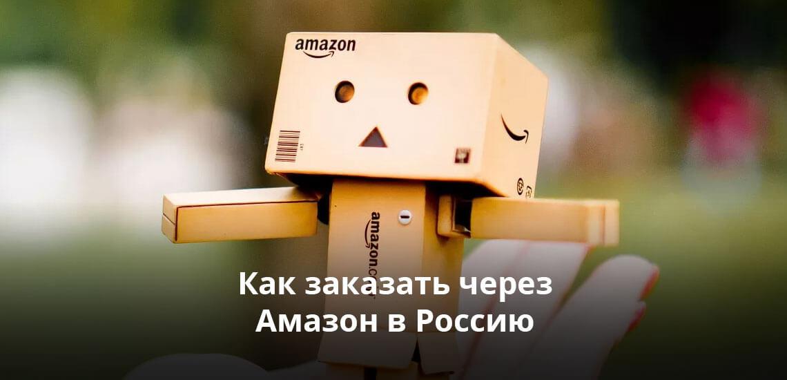 Как заказать через Амазон в Россию: практические советы